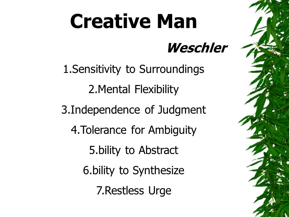 Creative Man Weschler 1.Sensitivity to Surroundings 2.Mental Flexibility 3.Independence of Judgment 4.Tolerance for Ambiguity 5.bility to Abstract 6.b