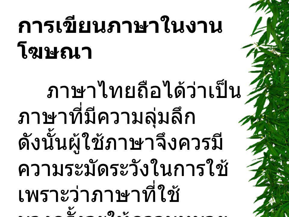 การเขียนภาษาในงาน โฆษณา ภาษาไทยถือได้ว่าเป็น ภาษาที่มีความลุ่มลึก ดังนั้นผู้ใช้ภาษาจึงควรมี ความระมัดระวังในการใช้ เพราะว่าภาษาที่ใช้ บางครั้งจะให้ความหมาย จิตนาการ ความรู้สึกและ อารมณ์ที่แตกต่างกัน