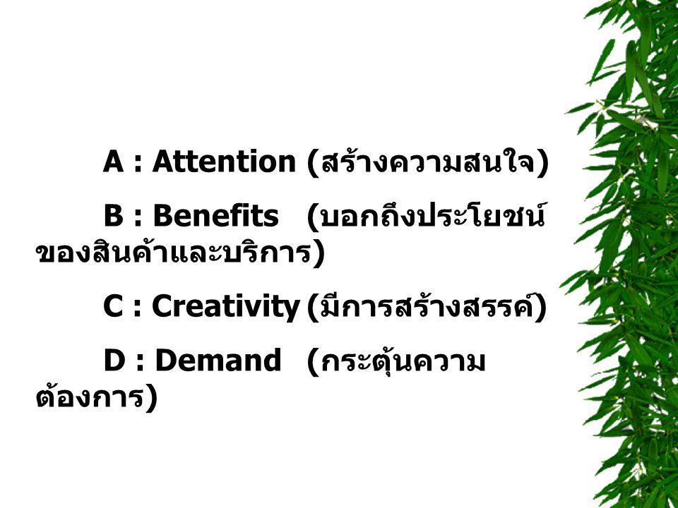 A : Attention( สร้างความสนใจ ) B : Benefits( บอกถึงประโยชน์ ของสินค้าและบริการ ) C : Creativity( มีการสร้างสรรค์ ) D : Demand( กระตุ้นความ ต้องการ )