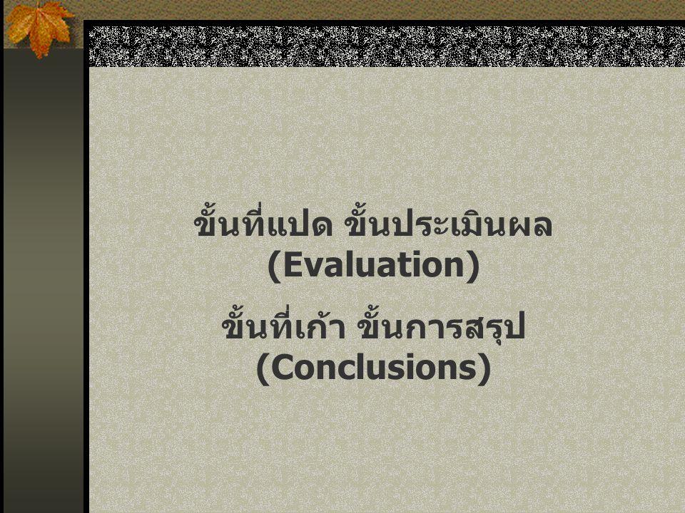 ขั้นที่แปด ขั้นประเมินผล (Evaluation) ขั้นที่เก้า ขั้นการสรุป (Conclusions)