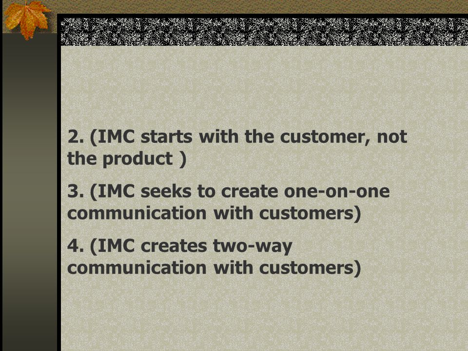 2. (IMC starts with the customer, not the product ) 3. (IMC seeks to create one-on-one communication with customers) 4. (IMC creates two-way communica