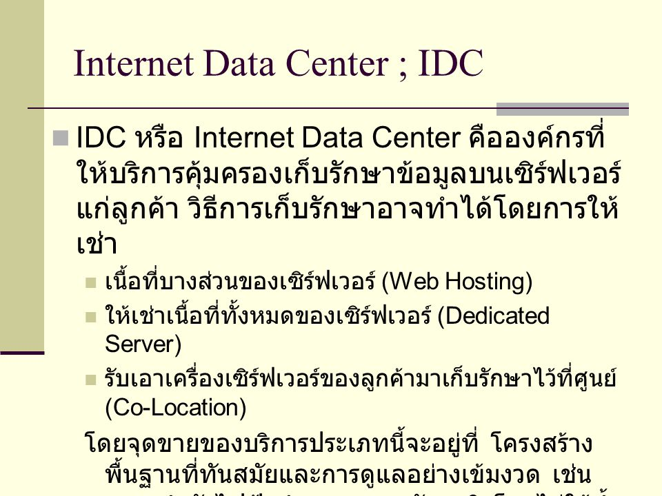 Internet Data Center ; IDC บริษัท อาร์คไซเบอร์ จำกัด http://www.arccyber.com บริษัท ชินบรอดแบนด์ จำกัด http://www.shinbroadband.com บริษัท ดาต้าวัน เอเชีย ( ประเทศไทย ) จำกัด http://www.d1asia.co.th บริษัท พอยท์เอเชีย อินเทอร์เน็ต ดาต้า เซนเตอร์ http://www.pointasiaidc.com บริษัท แจสมินอินเตอร์เนชั่นแนล จำกัด http://www.ji-net.com บริษัท ซีเอสล็อกอินโฟ จำกัด http://www.csloxinfo.com http://www.csloxinfo.com/datacenter/webhosting.asp#price http://www.csloxinfo.com/datacenter/index.asp http://www.csloxinfo.com/datacenter/webhosting.asp#what