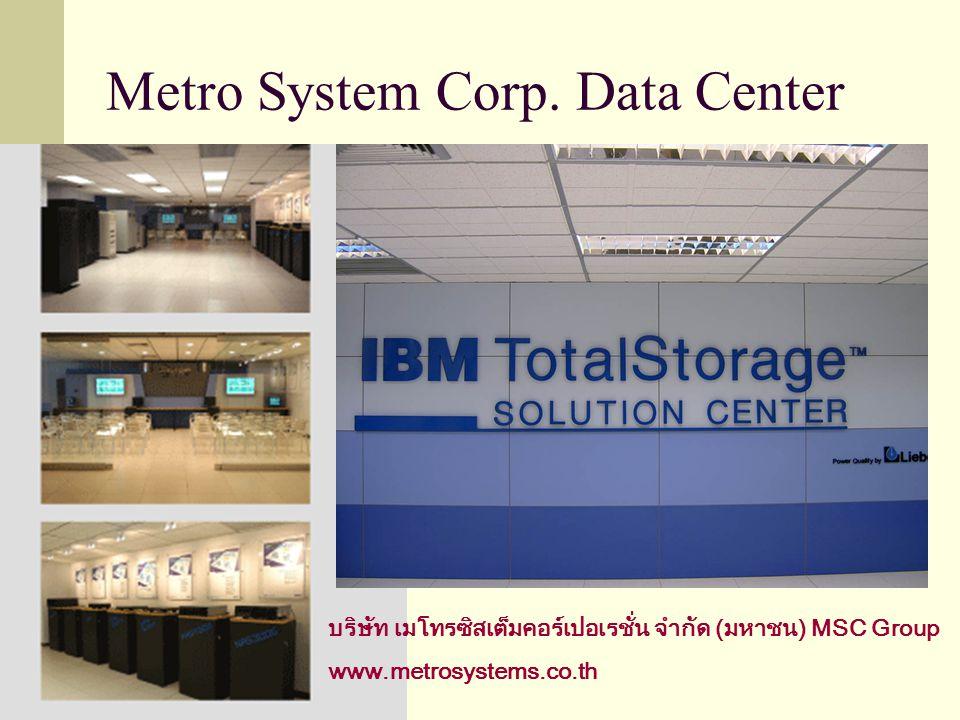 Metro System Corp. Data Center บริษัท เมโทรซิสเต็มคอร์เปอเรชั่น จำกัด (มหาชน) MSC Group www.metrosystems.co.th