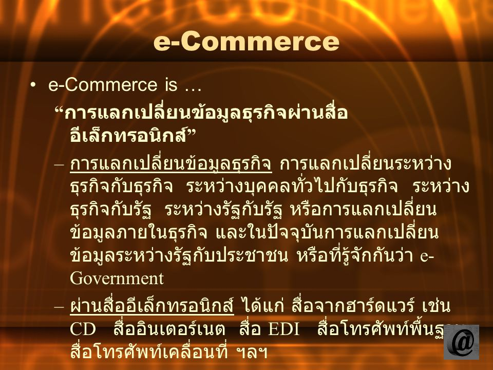 """e-Commerce e-Commerce is … """" การแลกเปลี่ยนข้อมูลธุรกิจผ่านสื่อ อีเล็กทรอนิกส์ """" – การแลกเปลี่ยนข้อมูลธุรกิจ การแลกเปลี่ยนระหว่าง ธุรกิจกับธุรกิจ ระหว่"""