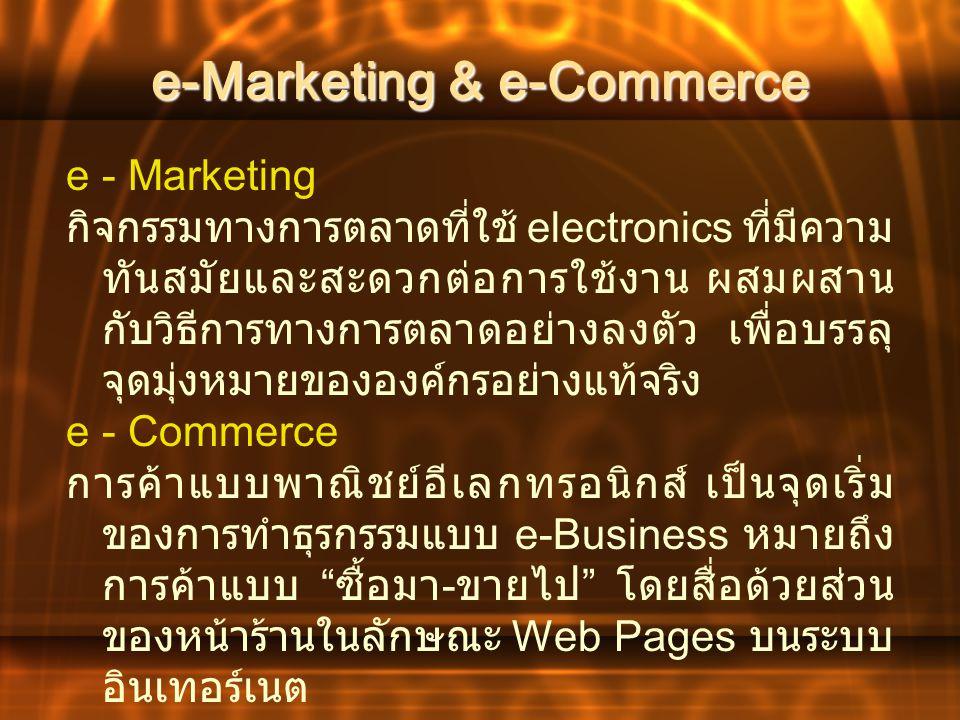 e-Marketing & e-Commerce e - Marketing กิจกรรมทางการตลาดที่ใช้ electronics ที่มีความ ทันสมัยและสะดวกต่อการใช้งาน ผสมผสาน กับวิธีการทางการตลาดอย่างลงตั