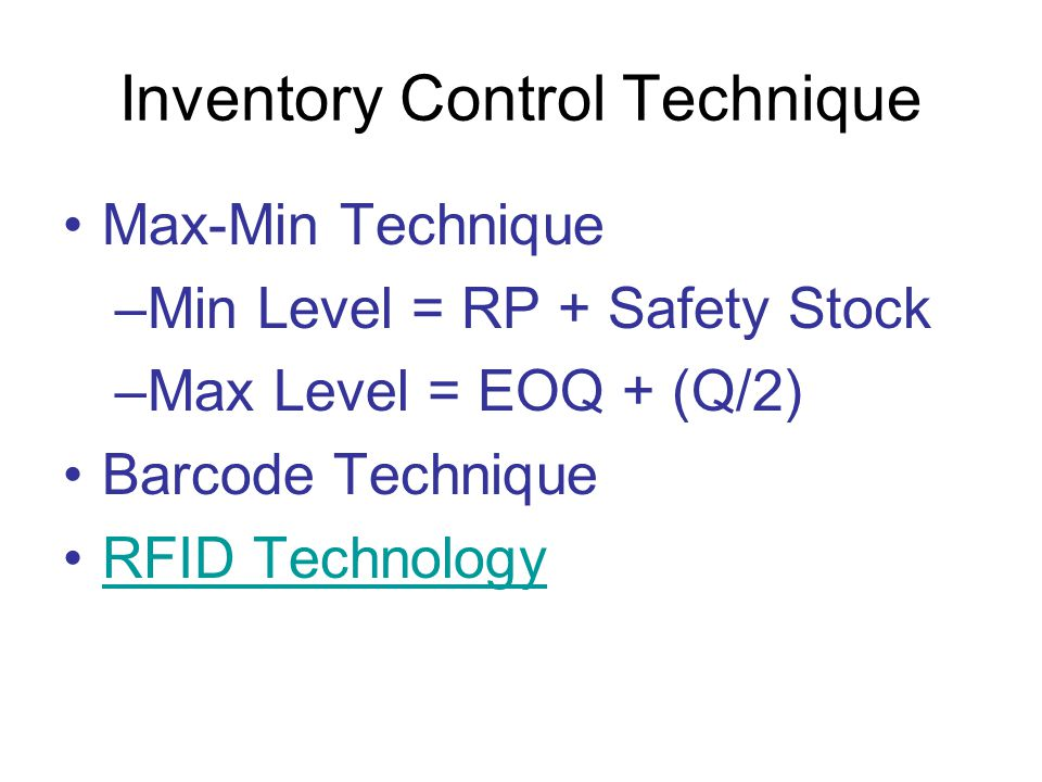 Inventory Control Technique Max-Min Technique –Min Level = RP + Safety Stock –Max Level = EOQ + (Q/2) Barcode Technique RFID Technology