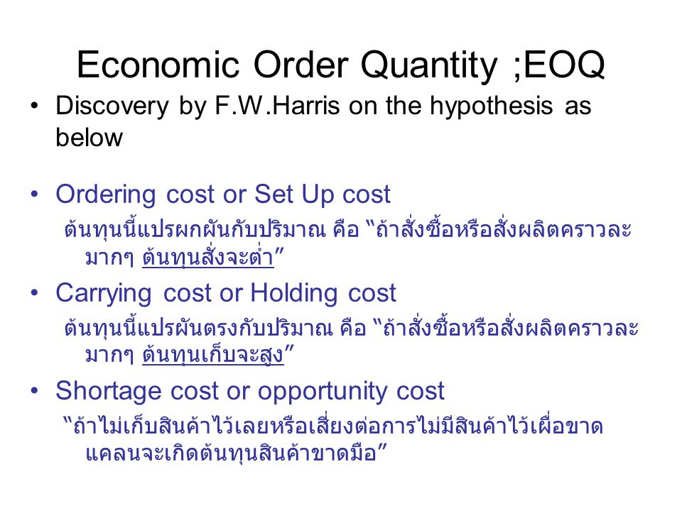 """Economic Order Quantity ;EOQ Discovery by F.W.Harris on the hypothesis as below Ordering cost or Set Up cost ต้นทุนนี้แปรผกผันกับปริมาณ คือ """" ถ้าสั่งซ"""