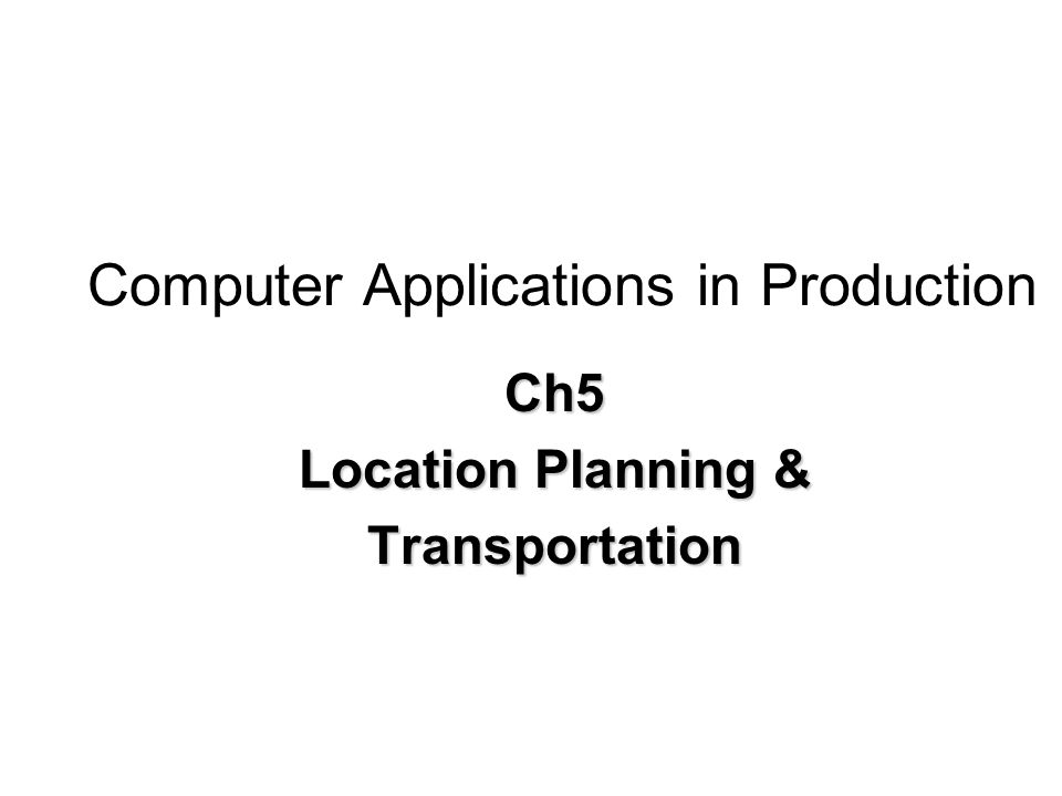 Computer Applications in Production Ch5 Location Planning & Transportation