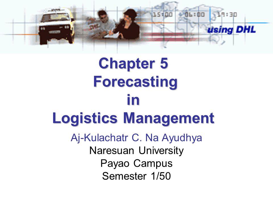 Chapter 5 Forecasting in Logistics Management Aj-Kulachatr C. Na Ayudhya Naresuan University Payao Campus Semester 1/50