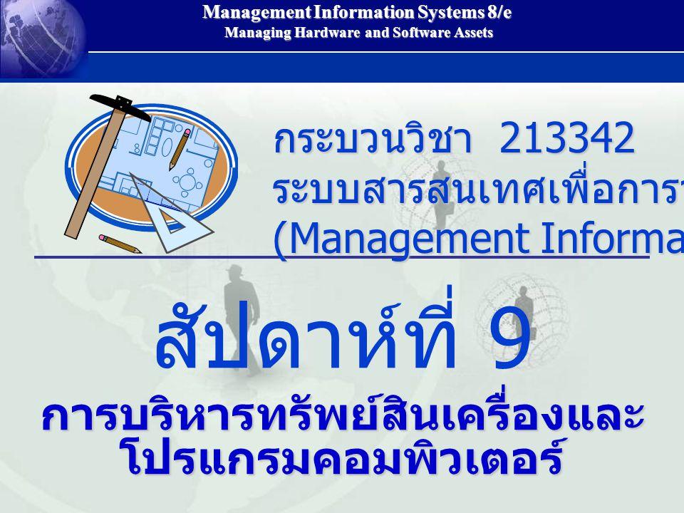 Management Information Systems 8/e Managing Hardware and Software Assets Managing Hardware and Software Assets สัปดาห์ที่ 9 การบริหารทรัพย์สินเครื่องและ โปรแกรมคอมพิวเตอร์ กระบวนวิชา 213342 ระบบสารสนเทศเพื่อการจัดการ (Management Information System)