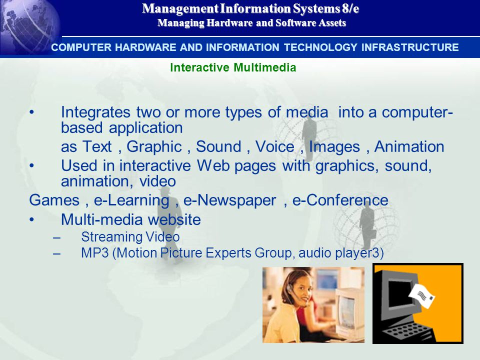 Management Information Systems 8/e Managing Hardware and Software Assets Managing Hardware and Software Assets Integrates two or more types of media into a computer- based application as Text, Graphic, Sound, Voice, Images, Animation Used in interactive Web pages with graphics, sound, animation, video Games, e-Learning, e-Newspaper, e-Conference Multi-media website –Streaming Video –MP3 (Motion Picture Experts Group, audio player3) COMPUTER HARDWARE AND INFORMATION TECHNOLOGY INFRASTRUCTURE Interactive Multimedia