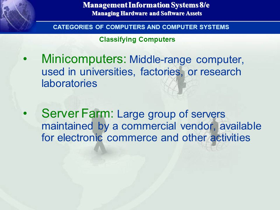 Management Information Systems 8/e Managing Hardware and Software Assets Managing Hardware and Software Assets Minicomputers: Middle-range computer, used in universities, factories, or research laboratories Server Farm: Large group of servers maintained by a commercial vendor, available for electronic commerce and other activities CATEGORIES OF COMPUTERS AND COMPUTER SYSTEMS Classifying Computers