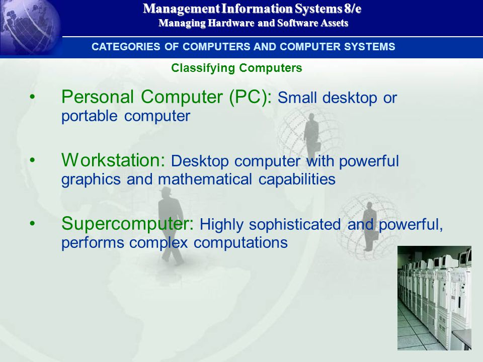 Management Information Systems 8/e Managing Hardware and Software Assets Managing Hardware and Software Assets Personal Computer (PC): Small desktop or portable computer Workstation: Desktop computer with powerful graphics and mathematical capabilities Supercomputer: Highly sophisticated and powerful, performs complex computations CATEGORIES OF COMPUTERS AND COMPUTER SYSTEMS Classifying Computers