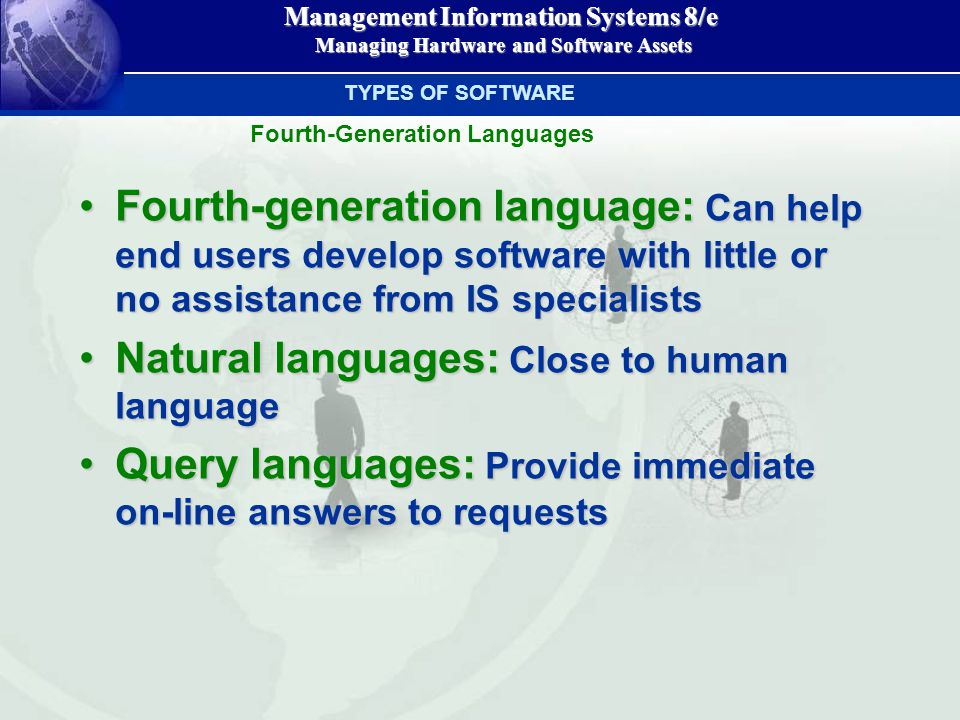 Management Information Systems 8/e Managing Hardware and Software Assets Managing Hardware and Software Assets Fourth-generation language: Can help end users develop software with little or no assistance from IS specialistsFourth-generation language: Can help end users develop software with little or no assistance from IS specialists Natural languages: Close to human languageNatural languages: Close to human language Query languages: Provide immediate on-line answers to requestsQuery languages: Provide immediate on-line answers to requests TYPES OF SOFTWARE Fourth-Generation Languages