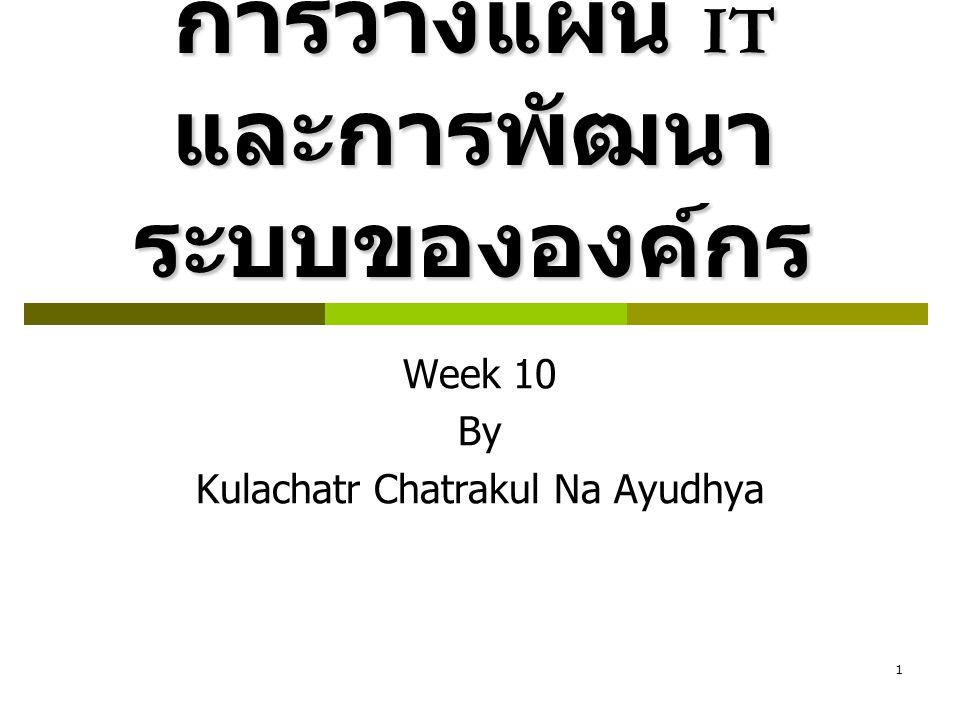 1 การวางแผน IT และการพัฒนา ระบบขององค์กร Week 10 By Kulachatr Chatrakul Na Ayudhya