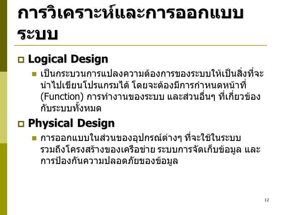 12 การวิเคราะห์และการออกแบบ ระบบ  Logical Design เป็นกระบวนการแปลงความต้องการของระบบให้เป็นสิ่งที่จะ นำไปเขียนโปรแกรมได้ โดยจะต้องมีการกำหนดหน้าที่ (