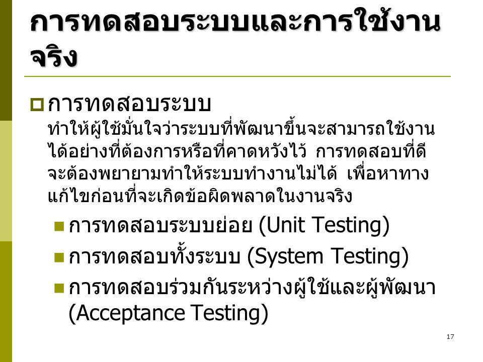 17 การทดสอบระบบและการใช้งาน จริง  การทดสอบระบบ ทำให้ผู้ใช้มั่นใจว่าระบบที่พัฒนาขึ้นจะสามารถใช้งาน ได้อย่างที่ต้องการหรือที่คาดหวังไว้ การทดสอบที่ดี จ