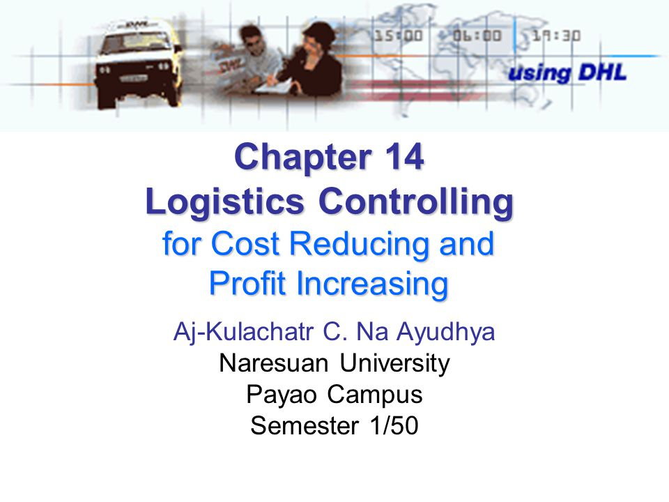 Chapter 14 Logistics Controlling for Cost Reducing and Profit Increasing Aj-Kulachatr C. Na Ayudhya Naresuan University Payao Campus Semester 1/50