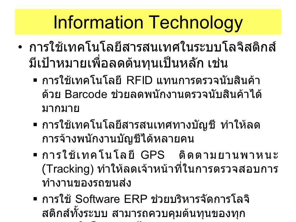 Information Technology การใช้เทคโนโลยีสารสนเทศในระบบโลจิสติกส์ มีเป้าหมายเพื่อลดต้นทุนเป็นหลัก เช่น  การใช้เทคโนโลยี RFID แทนการตรวจนับสินค้า ด้วย Ba