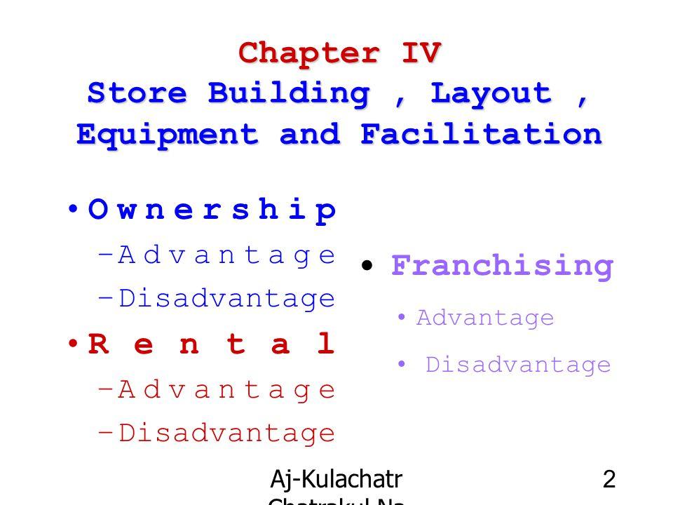 Aj-Kulachatr Chatrakul Na Ayudhaya Ch-4 2 Chapter IV Store Building, Layout, Equipment and Facilitation Ownership –Advantage –Disadvantage Rental –Adv