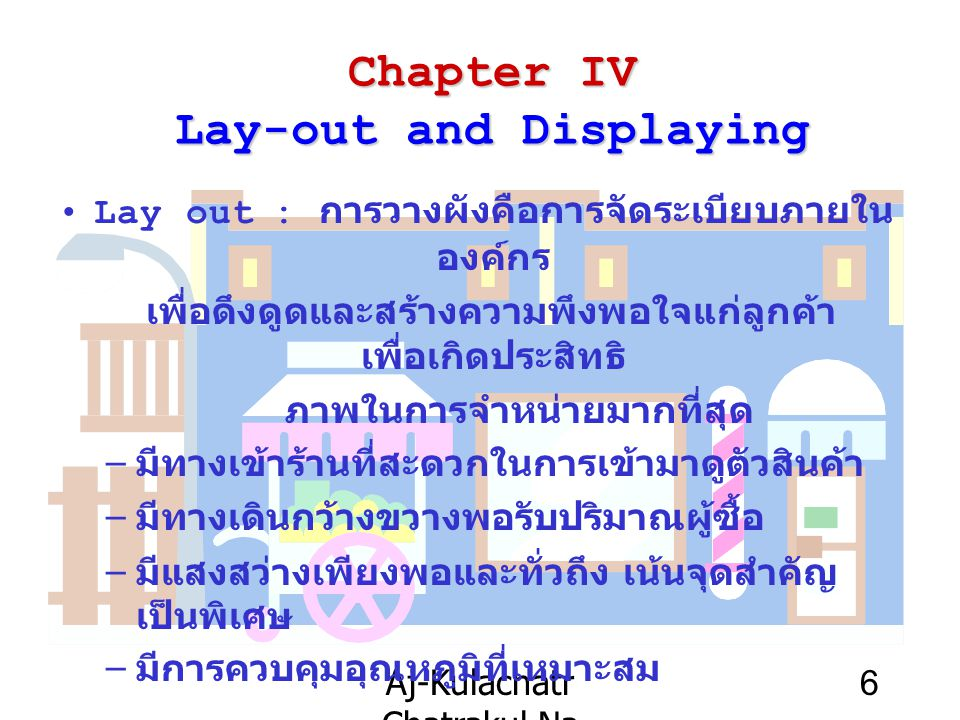 Aj-Kulachatr Chatrakul Na Ayudhaya Ch-4 7 Chapter IV Lay-out and Displaying ปัจจัยที่ควรพิจารณาในการจัดวางผังร้านค้า –Size and shape of area and Shelf –Location and area of Installation –Types and Number of Merchandises –Type of Services ; Full or Self service –Consumer Behavior –Decoration and Equipment –Retailer Mind