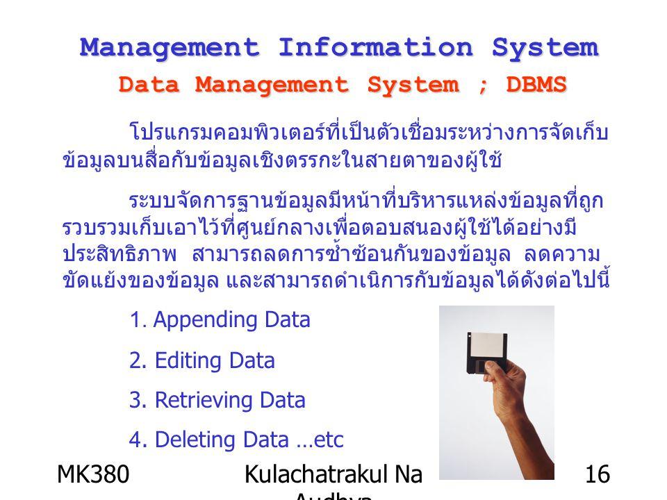 MK380Kulachatrakul Na Audhya 16 Management Information System Data Management System ; DBMS โปรแกรมคอมพิวเตอร์ที่เป็นตัวเชื่อมระหว่างการจัดเก็บ ข้อมูล