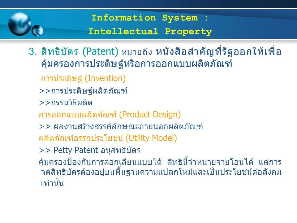 3. สิทธิบัตร (Patent) หมายถึง หนังสือสำคัญที่รัฐออกให้เพื่อ คุ้มครองการประดิษฐ์หรือการออกแบบผลิตภัณฑ์ การประดิษฐ์ (Invention) >>การประดิษฐ์ผลิตภัณฑ์ >