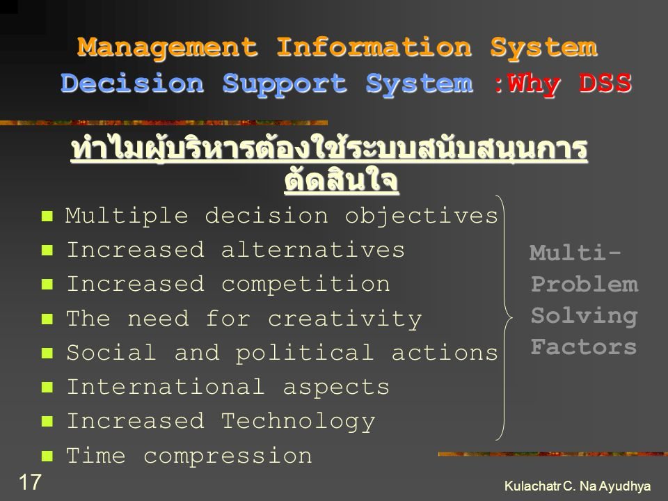 Kulachatr C. Na Ayudhya 17 ทำไมผู้บริหารต้องใช้ระบบสนับสนุนการ ตัดสินใจ Multiple decision objectives Increased alternatives Increased competition The