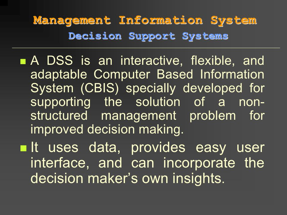 A DSS is an interactive, flexible, and adaptable Computer Based Information System (CBIS) specially developed for supporting the solution of a non- st