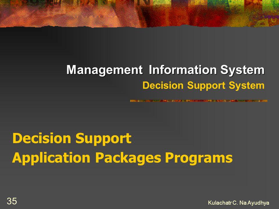 Kulachatr C. Na Ayudhya 35 Management Information System Management Information System Decision Support System Decision Support Application Packages P