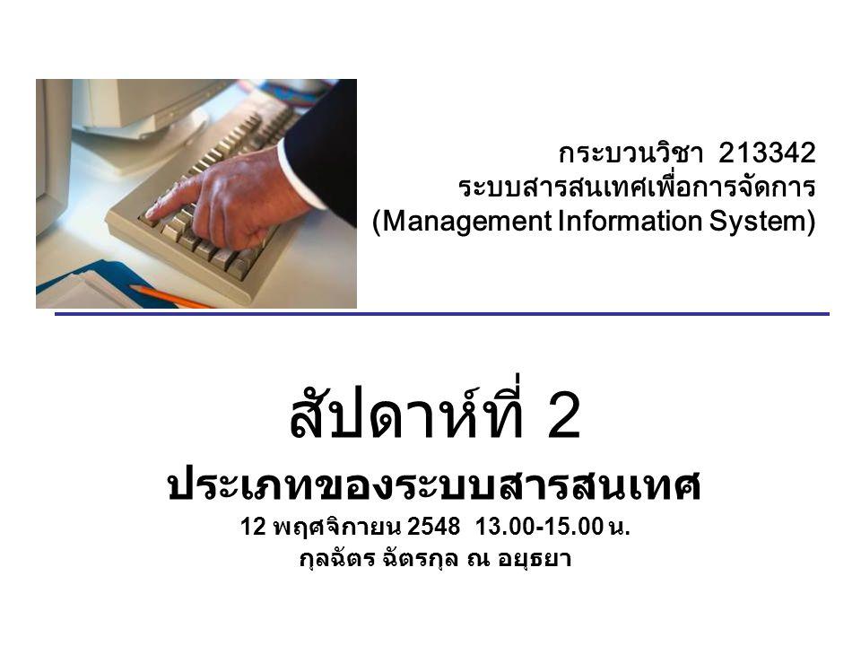 กระบวนวิชา 213342 ระบบสารสนเทศเพื่อการจัดการ (Management Information System) สัปดาห์ที่ 2 ประเภทของระบบสารสนเทศ 12 พฤศจิกายน 2548 13.00-15.00 น.