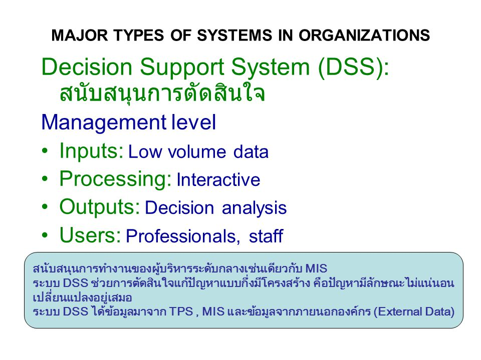 Decision Support System (DSS): สนับสนุนการตัดสินใจ Management level Inputs: Low volume data Processing: Interactive Outputs: Decision analysis Users: