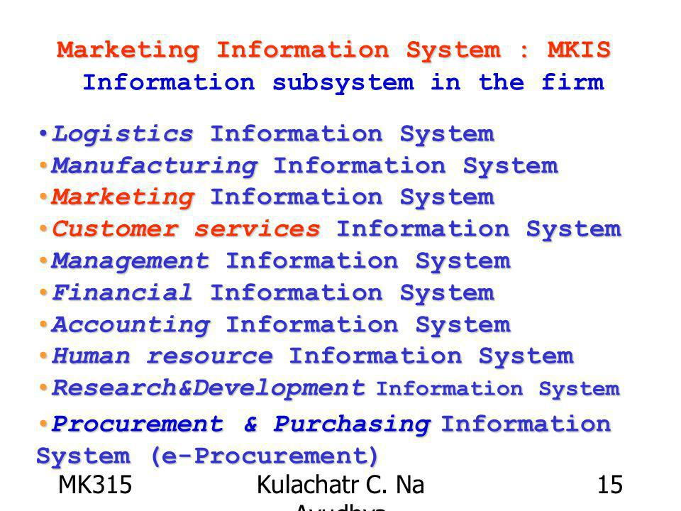 MK315Kulachatr C. Na Ayudhya 15 Marketing Information System : MKIS Marketing Information System : MKIS Information subsystem in the firm Logistics In