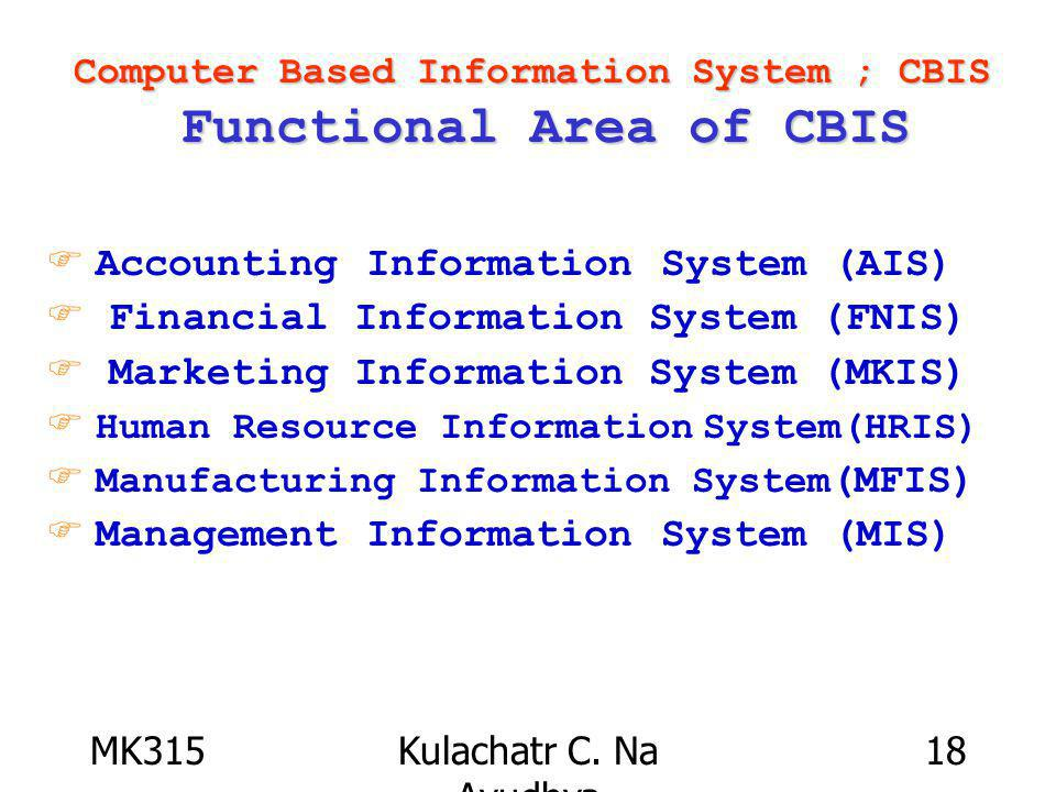 MK315Kulachatr C. Na Ayudhya 18 Computer Based Information System ; CBIS Functional Area of CBIS F Accounting Information System (AIS) F Financial Inf