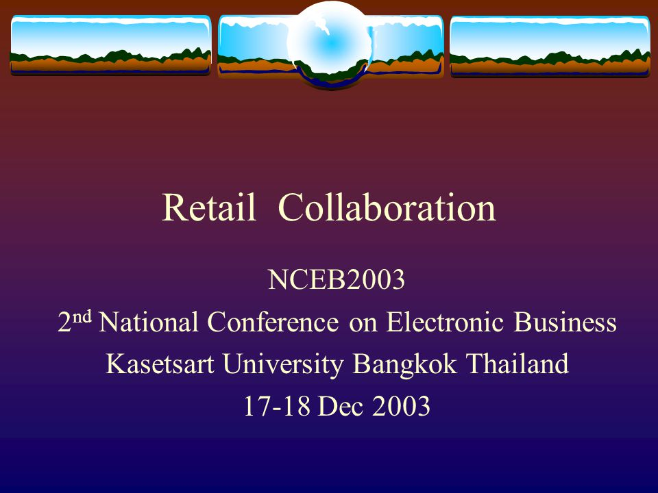 Retail Collaboration NCEB2003 2 nd National Conference on Electronic Business Kasetsart University Bangkok Thailand 17-18 Dec 2003