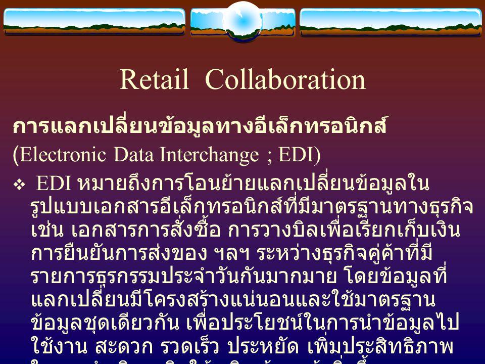 Retail Collaboration การแลกเปลี่ยนข้อมูลทางอีเล็กทรอนิกส์ (Electronic Data Interchange ; EDI)  EDI หมายถึงการโอนย้ายแลกเปลี่ยนข้อมูลใน รูปแบบเอกสารอีเล็กทรอนิกส์ที่มีมาตรฐานทางธุรกิจ เช่น เอกสารการสั่งซื้อ การวางบิลเพื่อเรียกเก็บเงิน การยืนยันการส่งของ ฯลฯ ระหว่างธุรกิจคู่ค้าที่มี รายการธุรกรรมประจำวันกันมากมาย โดยข้อมูลที่ แลกเปลี่ยนมีโครงสร้างแน่นอนและใช้มาตรฐาน ข้อมูลชุดเดียวกัน เพื่อประโยชน์ในการนำข้อมูลไป ใช้งาน สะดวก รวดเร็ว ประหยัด เพิ่มประสิทธิภาพ ในการดำเนินธุรกิจให้เจริญก้าวหน้ายิ่งขึ้น