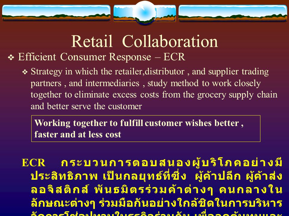 Retail Collaboration  Efficient Consumer Response – ECR  Strategy in which the retailer,distributor, and supplier trading partners, and intermediari
