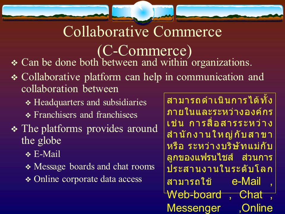 Collaborative Commerce (C-Commerce)  Can be done both between and within organizations.  Collaborative platform can help in communication and collab