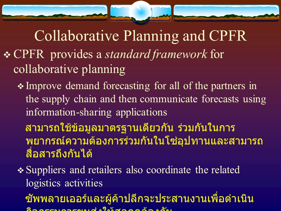 Collaborative Planning and CPFR  CPFR provides a standard framework for collaborative planning  Improve demand forecasting for all of the partners i