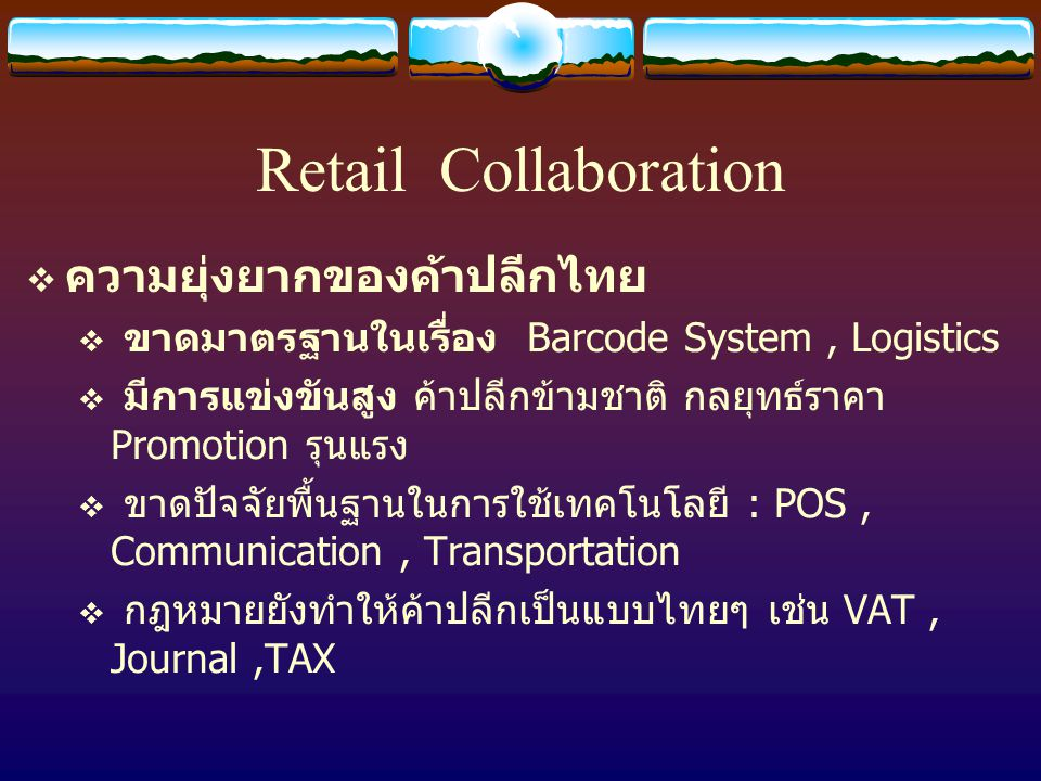 Retail Collaboration  ความยุ่งยากของค้าปลีกไทย  ขาดมาตรฐานในเรื่อง Barcode System, Logistics  มีการแข่งขันสูง ค้าปลีกข้ามชาติ กลยุทธ์ราคา Promotion รุนแรง  ขาดปัจจัยพื้นฐานในการใช้เทคโนโลยี : POS, Communication, Transportation  กฎหมายยังทำให้ค้าปลีกเป็นแบบไทยๆ เช่น VAT, Journal,TAX