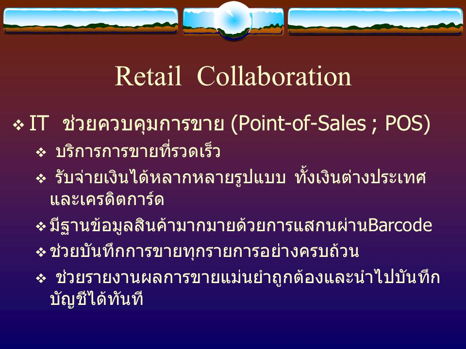 Retail Collaboration  IT ช่วยควบคุมการขาย (Point-of-Sales ; POS)  บริการการขายที่รวดเร็ว  รับจ่ายเงินได้หลากหลายรูปแบบ ทั้งเงินต่างประเทศ และเครดิตการ์ด  มีฐานข้อมูลสินค้ามากมายด้วยการแสกนผ่านBarcode  ช่วยบันทึกการขายทุกรายการอย่างครบถ้วน  ช่วยรายงานผลการขายแม่นยำถูกต้องและนำไปบันทึก บัญชีได้ทันที