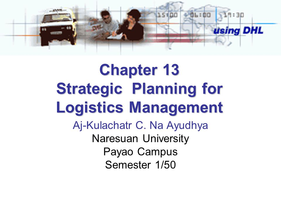 Chapter 13 Strategic Planning for Logistics Management Aj-Kulachatr C.