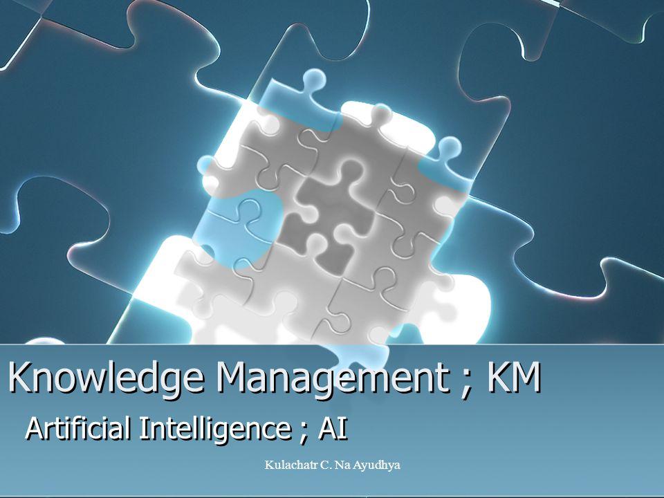 Kulachatr C. Na Ayudhya Knowledge Management ; KM Artificial Intelligence ; AI
