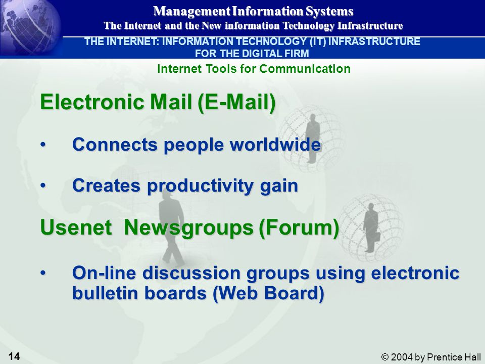 14 © 2004 by Prentice Hall Management Information Systems The Internet and the New information Technology Infrastructure Electronic Mail (E-Mail) Connects people worldwideConnects people worldwide Creates productivity gainCreates productivity gain Usenet Newsgroups (Forum) On-line discussion groups using electronic bulletin boards (Web Board)On-line discussion groups using electronic bulletin boards (Web Board) Internet Tools for Communication THE INTERNET: INFORMATION TECHNOLOGY (IT) INFRASTRUCTURE FOR THE DIGITAL FIRM