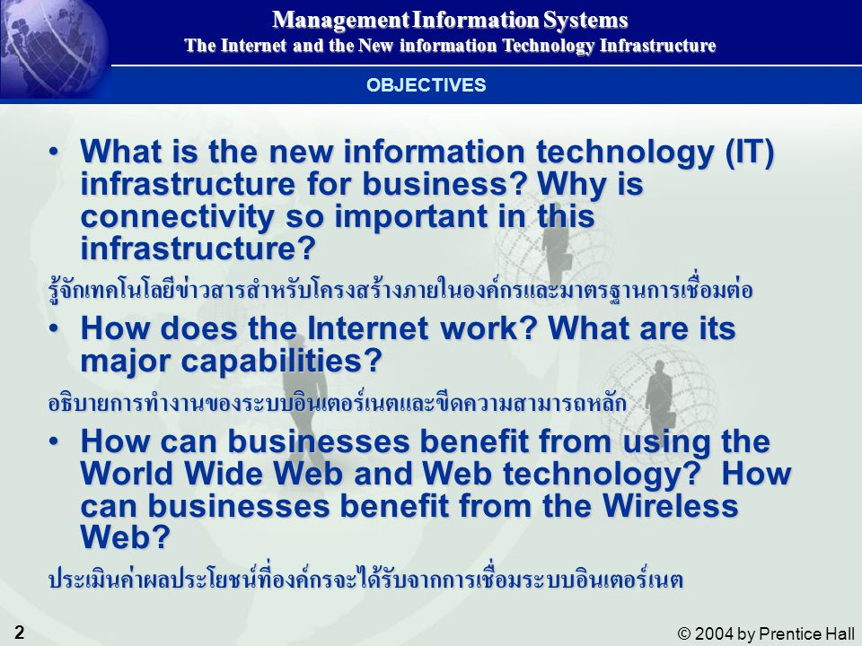 3 © 2004 by Prentice Hall Management Information Systems The Internet and the New information Technology Infrastructure What are the principal technologies for supporting electronic commerce and electronic business?What are the principal technologies for supporting electronic commerce and electronic business?สามารถอธิบายเทคโนโลยีพื้นฐานที่สนับสนุนพาณิชย์อีเล็กทรอนิกส์ What management problems are raised by the new information technology (IT) infrastructure.