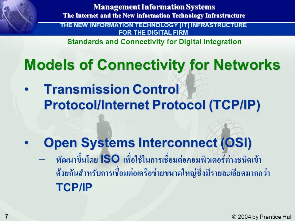 7 © 2004 by Prentice Hall Management Information Systems The Internet and the New information Technology Infrastructure Models of Connectivity for Networks Transmission Control Protocol/Internet Protocol (TCP/IP)Transmission Control Protocol/Internet Protocol (TCP/IP) Open Systems Interconnect (OSI)Open Systems Interconnect (OSI) – พัฒนาขึ้นโดย ISO เพื่อใช้ในการเชื่อมต่อคอมพิวเตอร์ต่างชนิดเข้า ด้วยกันสำหรับการเชื่อมต่อเครือข่ายขนาดใหญ่ซึ่งมีรายละเอียดมากกว่า TCP/IP Standards and Connectivity for Digital Integration THE NEW INFORMATION TECHNOLOGY (IT) INFRASTRUCTURE FOR THE DIGITAL FIRM