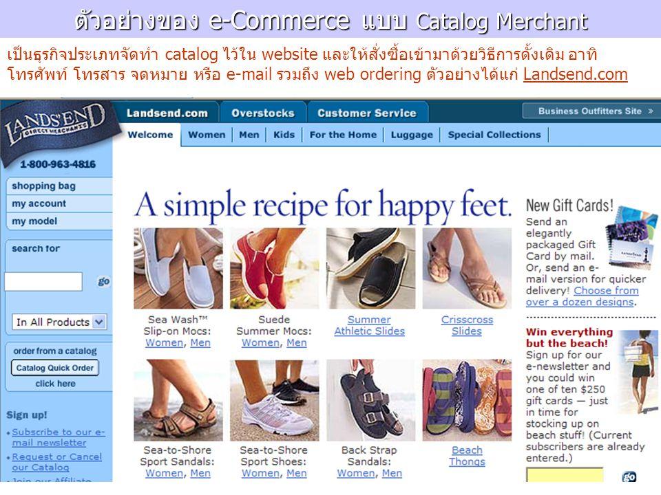 ตัวอย่างของ e-Commerce แบบ Catalog Merchant เป็นธุรกิจประเภทจัดทำ catalog ไว้ใน website และให้สั่งซื้อเข้ามาด้วยวิธีการดั้งเดิม อาทิ โทรศัพท์ โทรสาร จ