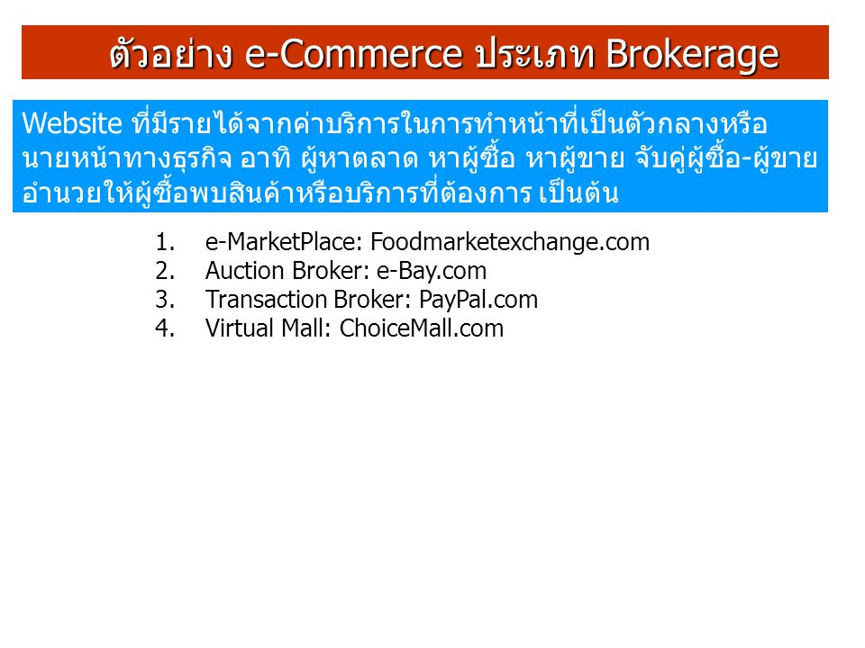 ตัวอย่าง e-Commerce ประเภท Brokerage ตัวอย่าง e-Commerce ประเภท Brokerage 1.e-MarketPlace: Foodmarketexchange.com 2.Auction Broker: e-Bay.com 3.Transa