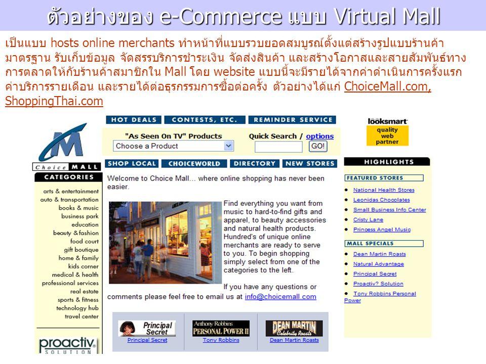 ตัวอย่าง e-Commerce ประเภท Manufacturer ตัวอย่าง e-Commerce ประเภท Manufacturer โดยอาศัยพลังของอินเตอร์เน็ตช่วยให้ผู้ผลิตเข้าถึงผู้ซื้อหรือ ผู้ใช้โดยตรงโดยข้ามคนกลางทางการค้าไป (ตัดตอน ตัวกลาง) นอกจากช่วยให้เกิดการซื้อขายได้อย่างกระชับ ยัง ช่วยเรื่องการให้บริการลูกค้า การรับรู้ความต้องการของลูกค้า โดยตรง เพื่อนำกลับไปพัฒนาสินค้า-บริการให้ดียิ่งขึ้นต่อไป 1.Direct B2B 2.Direct B2C