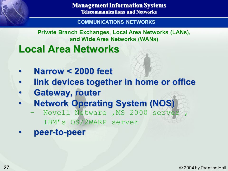 27 © 2004 by Prentice Hall Management Information Systems Telecommunications and Networks Local Area Networks Narrow < 2000 feetNarrow < 2000 feet lin